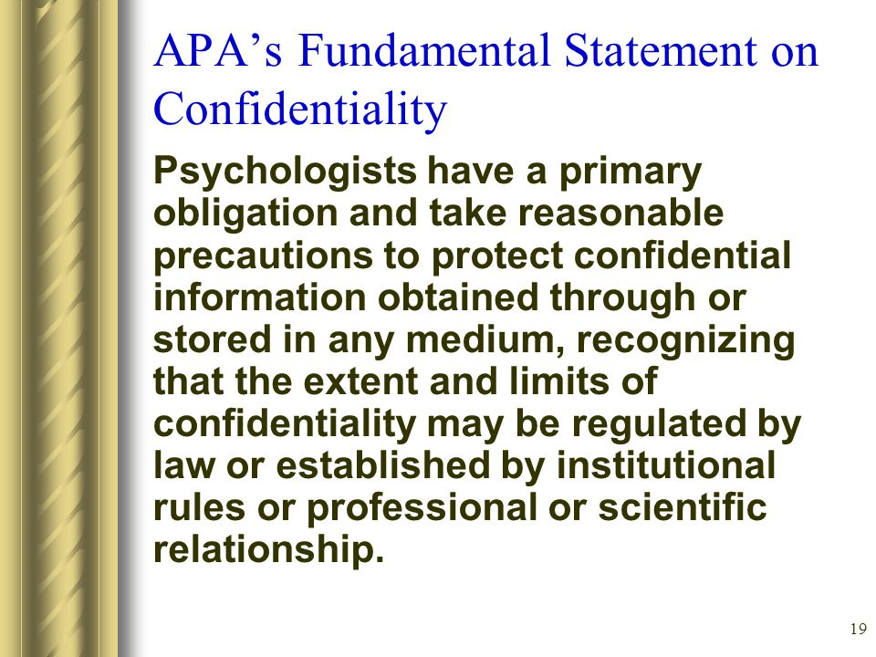 19 APA's Fundamental Statement on Confidentiality Psychologists have a primary obligation and take reasonable precautions to protect confidential information obtained through or stored in any medium, recognizing that the extent and limits of confidentiality may be regulated by law or established by institutional rules or professional or scientific relationship.