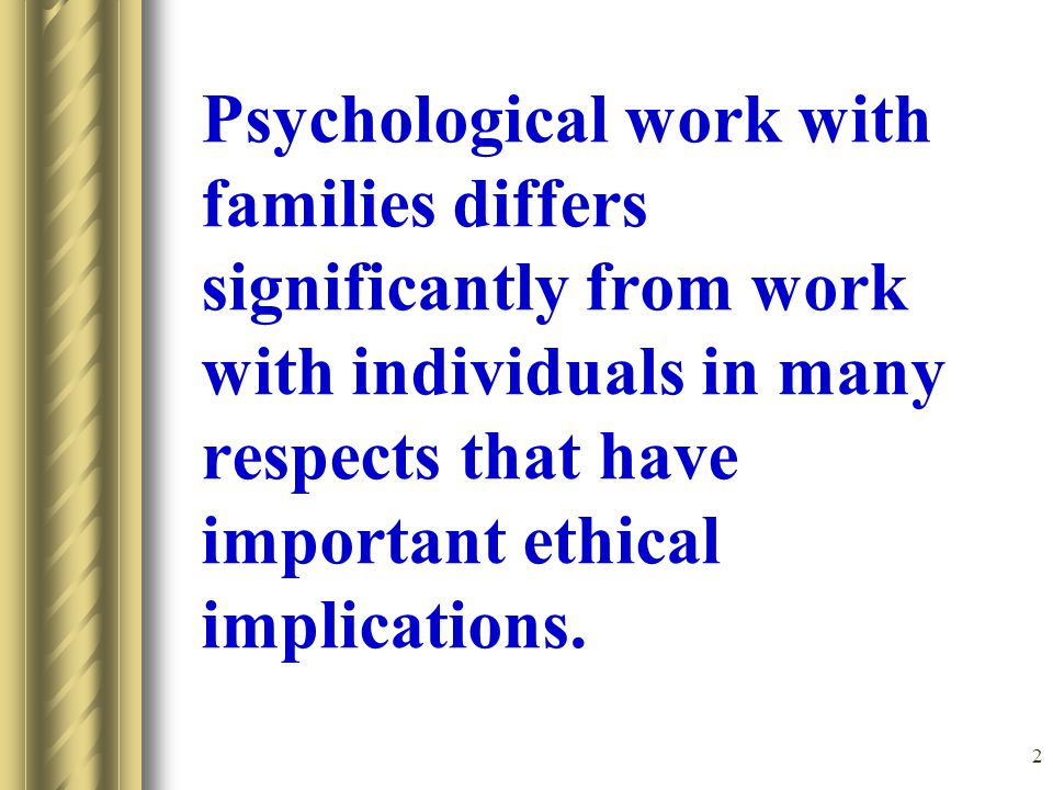 2 Psychological work with families differs significantly from work with individuals in many respects that have important ethical implications.