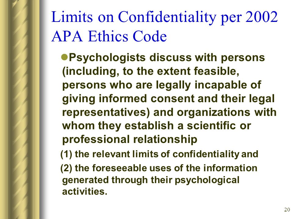 20 Limits on Confidentiality per 2002 APA Ethics Code Psychologists discuss with persons (including, to the extent feasible, persons who are legally incapable of giving informed consent and their legal representatives) and organizations with whom they establish a scientific or professional relationship (1) the relevant limits of confidentiality and (2) the foreseeable uses of the information generated through their psychological activities.