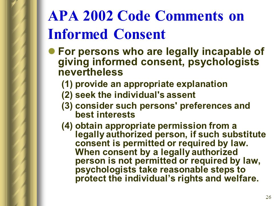 26 APA 2002 Code Comments on Informed Consent For persons who are legally incapable of giving informed consent, psychologists nevertheless (1) provide an appropriate explanation (2) seek the individual s assent (3) consider such persons preferences and best interests (4) obtain appropriate permission from a legally authorized person, if such substitute consent is permitted or required by law.