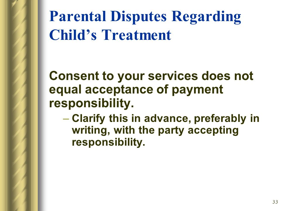 33 Parental Disputes Regarding Child's Treatment Consent to your services does not equal acceptance of payment responsibility.