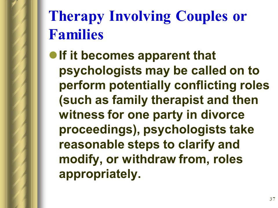 37 Therapy Involving Couples or Families If it becomes apparent that psychologists may be called on to perform potentially conflicting roles (such as family therapist and then witness for one party in divorce proceedings), psychologists take reasonable steps to clarify and modify, or withdraw from, roles appropriately.