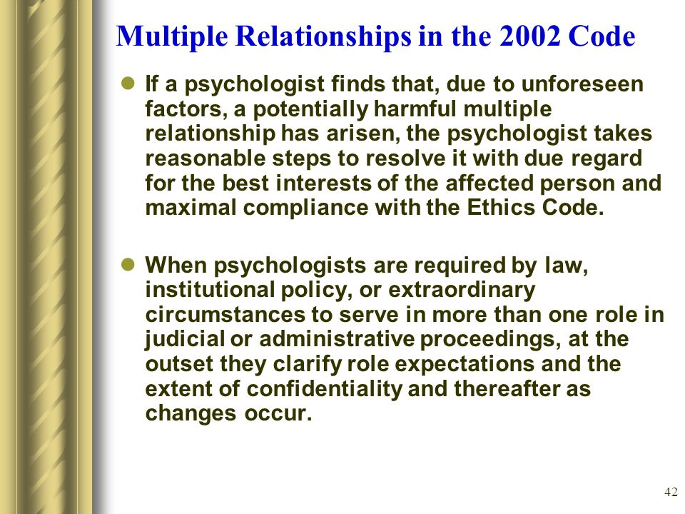 42 Multiple Relationships in the 2002 Code If a psychologist finds that, due to unforeseen factors, a potentially harmful multiple relationship has arisen, the psychologist takes reasonable steps to resolve it with due regard for the best interests of the affected person and maximal compliance with the Ethics Code.