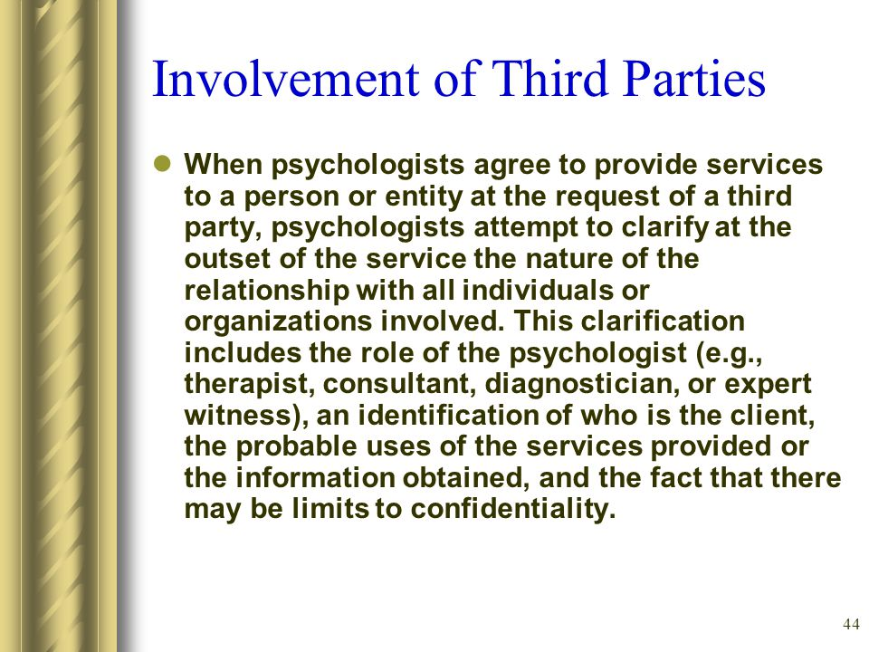 44 Involvement of Third Parties When psychologists agree to provide services to a person or entity at the request of a third party, psychologists attempt to clarify at the outset of the service the nature of the relationship with all individuals or organizations involved.