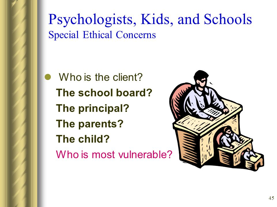 45 Psychologists, Kids, and Schools Special Ethical Concerns Who is the client.