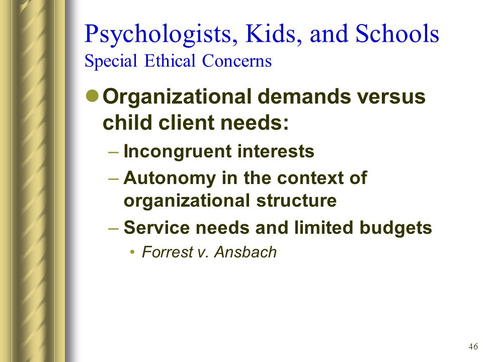 46 Psychologists, Kids, and Schools Special Ethical Concerns Organizational demands versus child client needs: –Incongruent interests –Autonomy in the context of organizational structure –Service needs and limited budgets Forrest v.