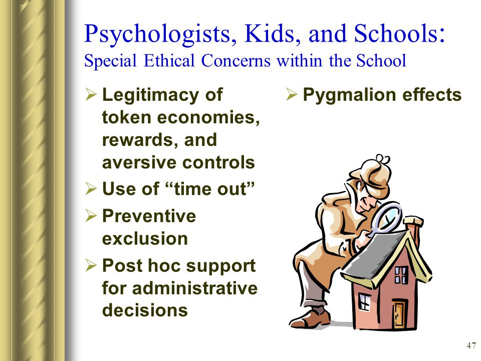 47 Psychologists, Kids, and Schools : Special Ethical Concerns within the School  Legitimacy of token economies, rewards, and aversive controls  Use of time out  Preventive exclusion  Post hoc support for administrative decisions  Pygmalion effects