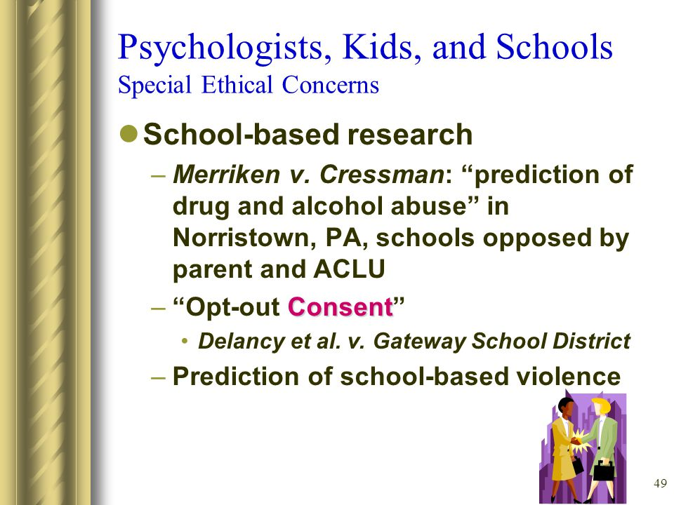 49 Psychologists, Kids, and Schools Special Ethical Concerns School-based research –Merriken v.