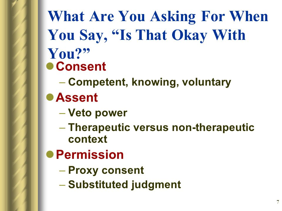 7 What Are You Asking For When You Say, Is That Okay With You Consent –Competent, knowing, voluntary Assent –Veto power –Therapeutic versus non-therapeutic context Permission –Proxy consent –Substituted judgment