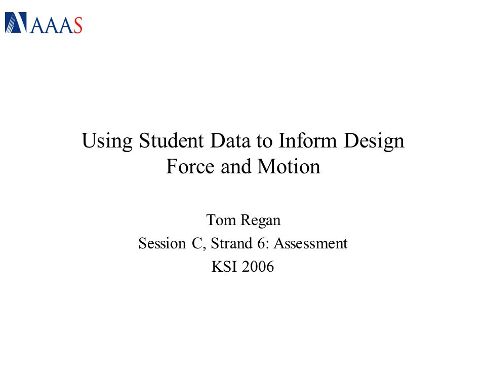 Using Student Data to Inform Design Force and Motion Tom Regan Session C, Strand 6: Assessment KSI 2006