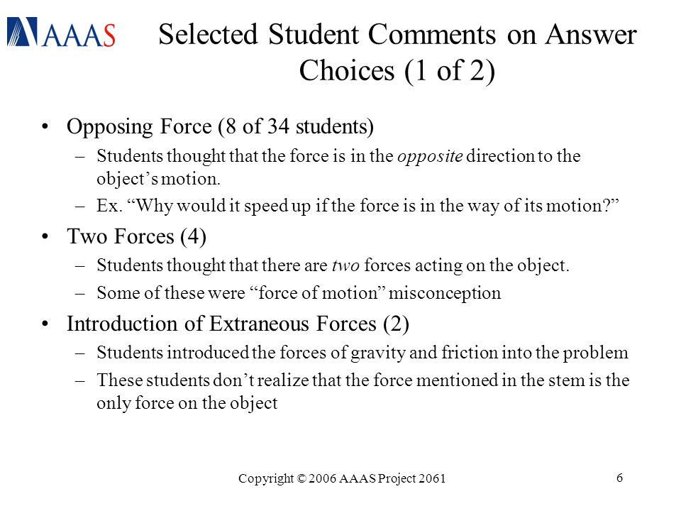 Copyright © 2006 AAAS Project 2061 6 Selected Student Comments on Answer Choices (1 of 2) Opposing Force (8 of 34 students) –Students thought that the force is in the opposite direction to the object's motion.