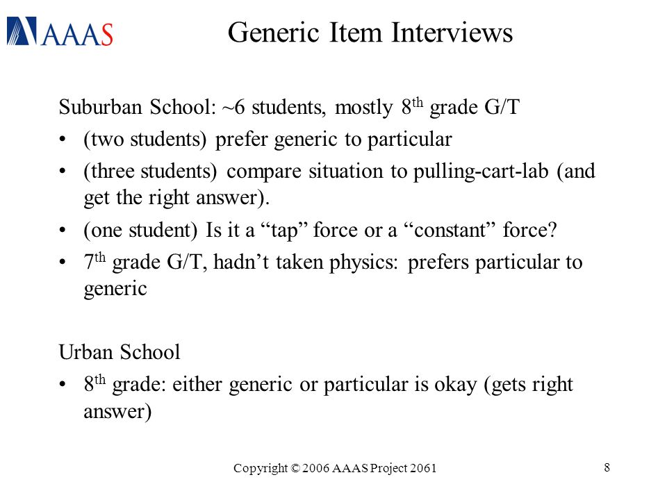 Copyright © 2006 AAAS Project 2061 8 Generic Item Interviews Suburban School: ~6 students, mostly 8 th grade G/T (two students) prefer generic to particular (three students) compare situation to pulling-cart-lab (and get the right answer).