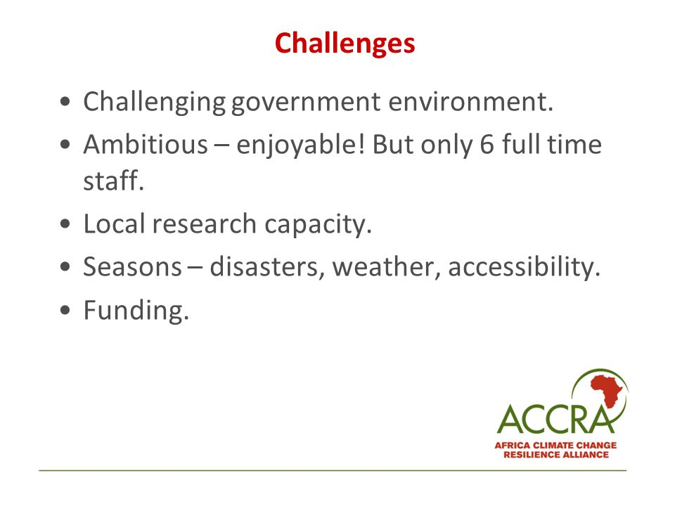 Challenges Challenging government environment. Ambitious – enjoyable! But only 6 full time staff. Local research capacity. Seasons – disasters, weathe