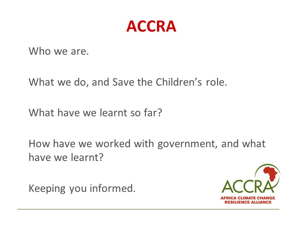 ACCRA Who we are. What we do, and Save the Children's role. What have we learnt so far? How have we worked with government, and what have we learnt? K