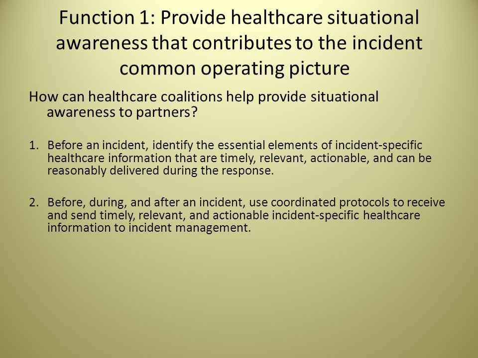 Function 1: Provide healthcare situational awareness that contributes to the incident common operating picture How can healthcare coalitions help provide situational awareness to partners.
