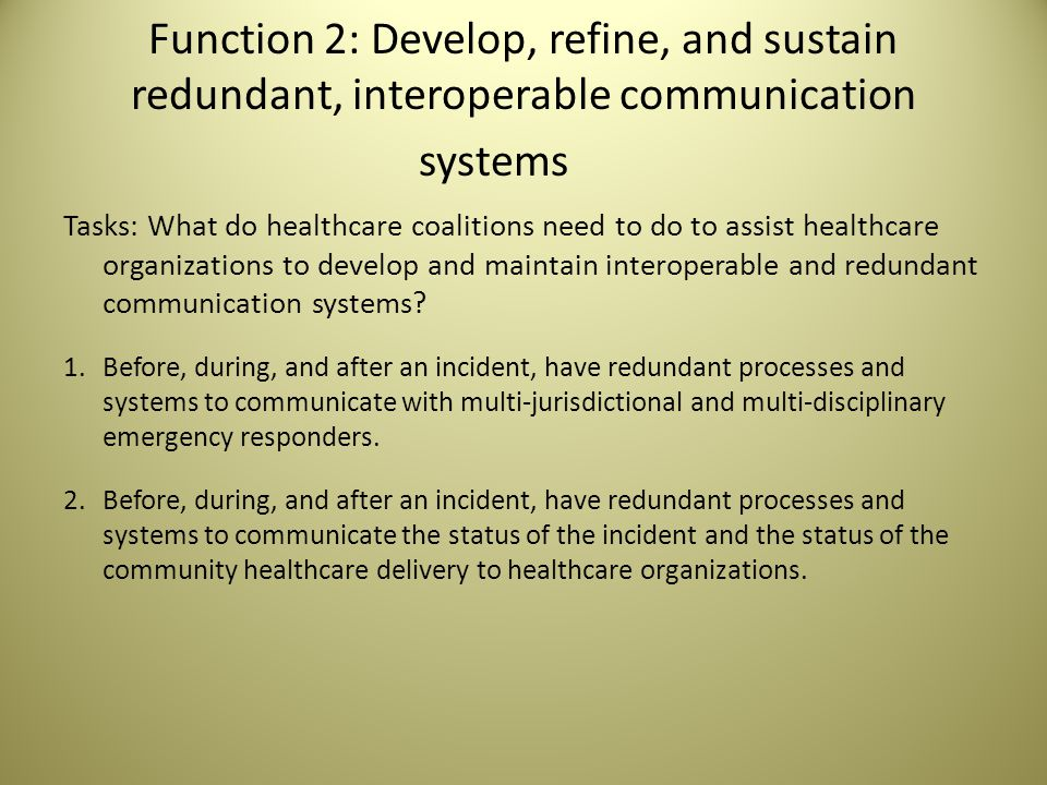Function 2: Develop, refine, and sustain redundant, interoperable communication systems Tasks: What do healthcare coalitions need to do to assist healthcare organizations to develop and maintain interoperable and redundant communication systems.