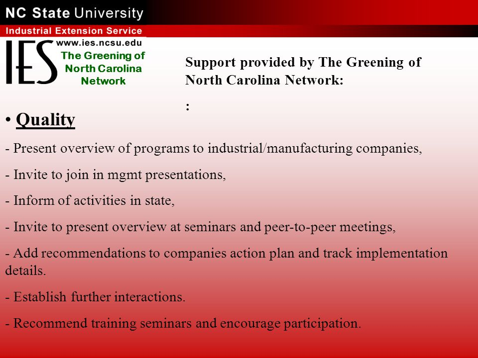 The Greening of North Carolina Network Quality - Present overview of programs to industrial/manufacturing companies, - Invite to join in mgmt presentations, - Inform of activities in state, - Invite to present overview at seminars and peer-to-peer meetings, - Add recommendations to companies action plan and track implementation details.
