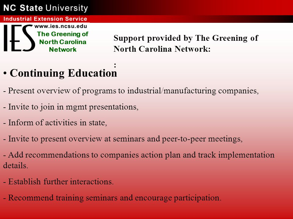 The Greening of North Carolina Network Continuing Education - Present overview of programs to industrial/manufacturing companies, - Invite to join in mgmt presentations, - Inform of activities in state, - Invite to present overview at seminars and peer-to-peer meetings, - Add recommendations to companies action plan and track implementation details.