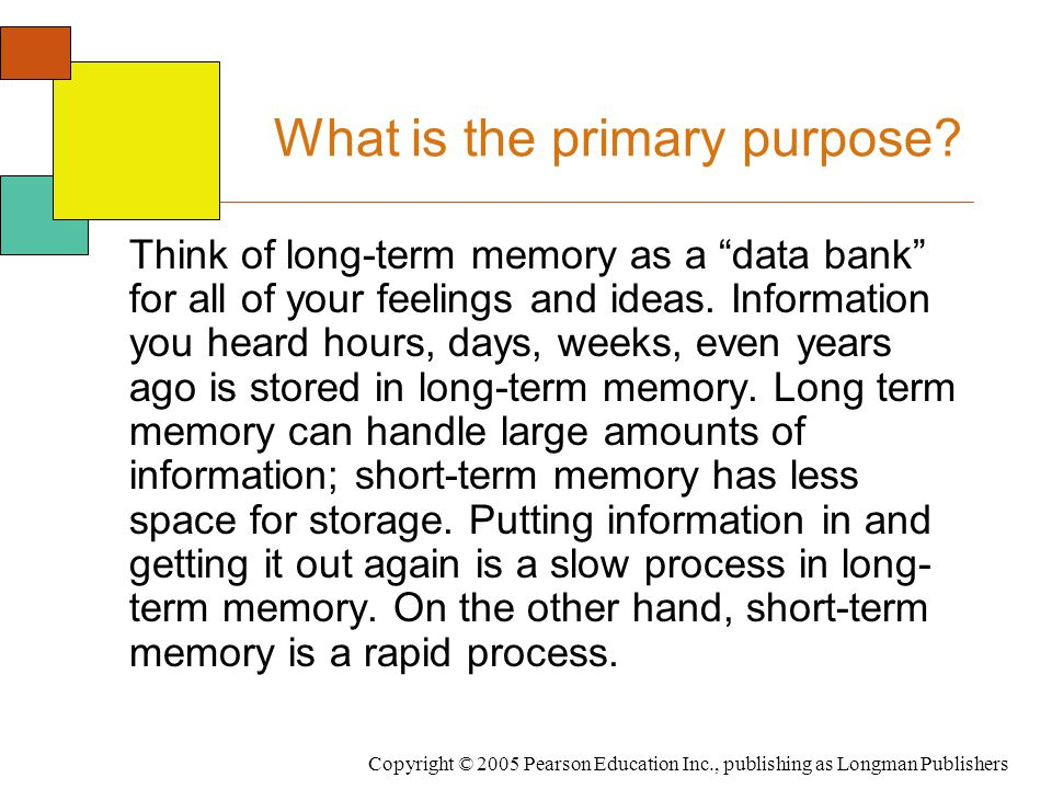 """Copyright © 2005 Pearson Education Inc., publishing as Longman Publishers What is the primary purpose? Think of long-term memory as a """"data bank"""" for"""