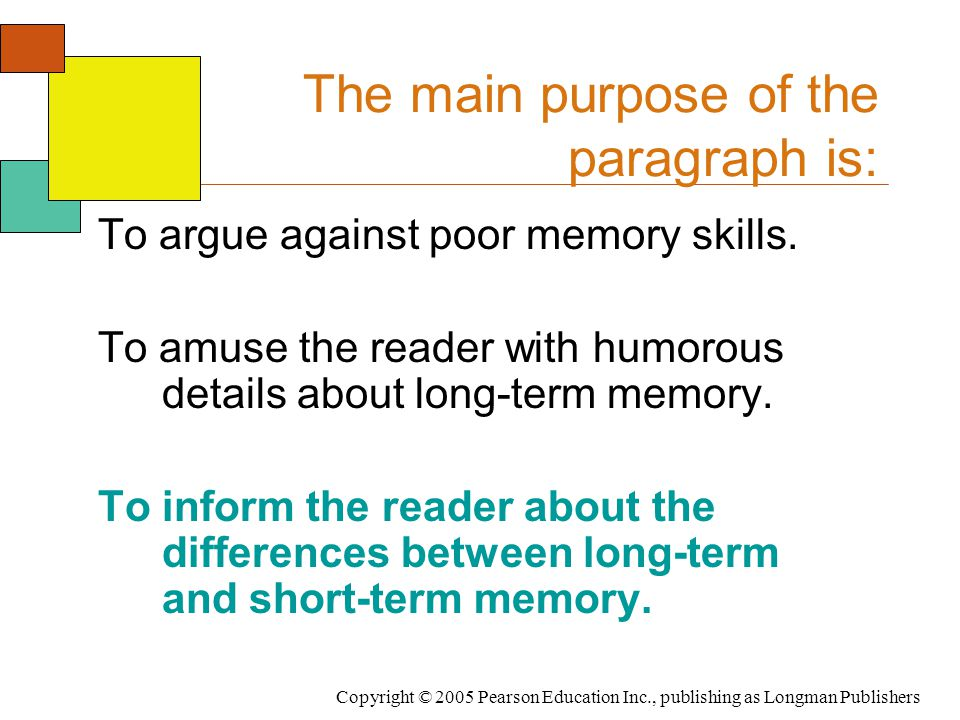 Copyright © 2005 Pearson Education Inc., publishing as Longman Publishers The main purpose of the paragraph is: To argue against poor memory skills.