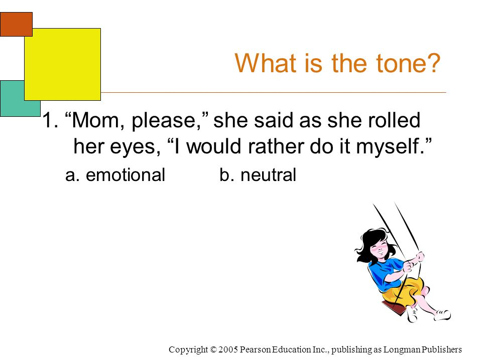 """Copyright © 2005 Pearson Education Inc., publishing as Longman Publishers What is the tone? 1. """"Mom, please,"""" she said as she rolled her eyes, """"I woul"""