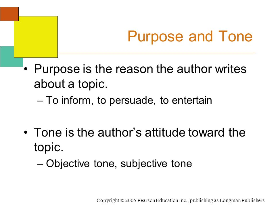 Copyright © 2005 Pearson Education Inc., publishing as Longman Publishers Purpose and Tone Purpose is the reason the author writes about a topic. –To