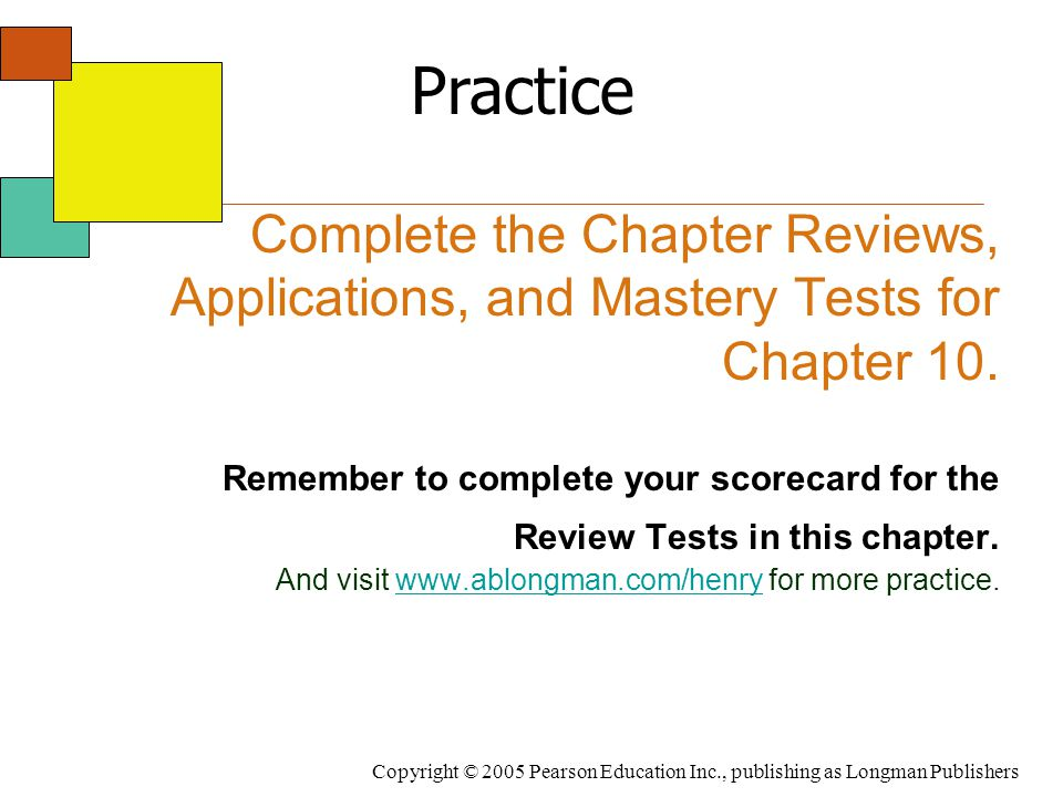 Copyright © 2005 Pearson Education Inc., publishing as Longman Publishers Complete the Chapter Reviews, Applications, and Mastery Tests for Chapter 10