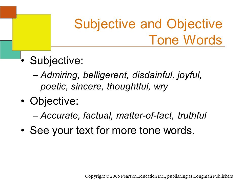 Copyright © 2005 Pearson Education Inc., publishing as Longman Publishers Subjective and Objective Tone Words Subjective: –Admiring, belligerent, disdainful, joyful, poetic, sincere, thoughtful, wry Objective: –Accurate, factual, matter-of-fact, truthful See your text for more tone words.