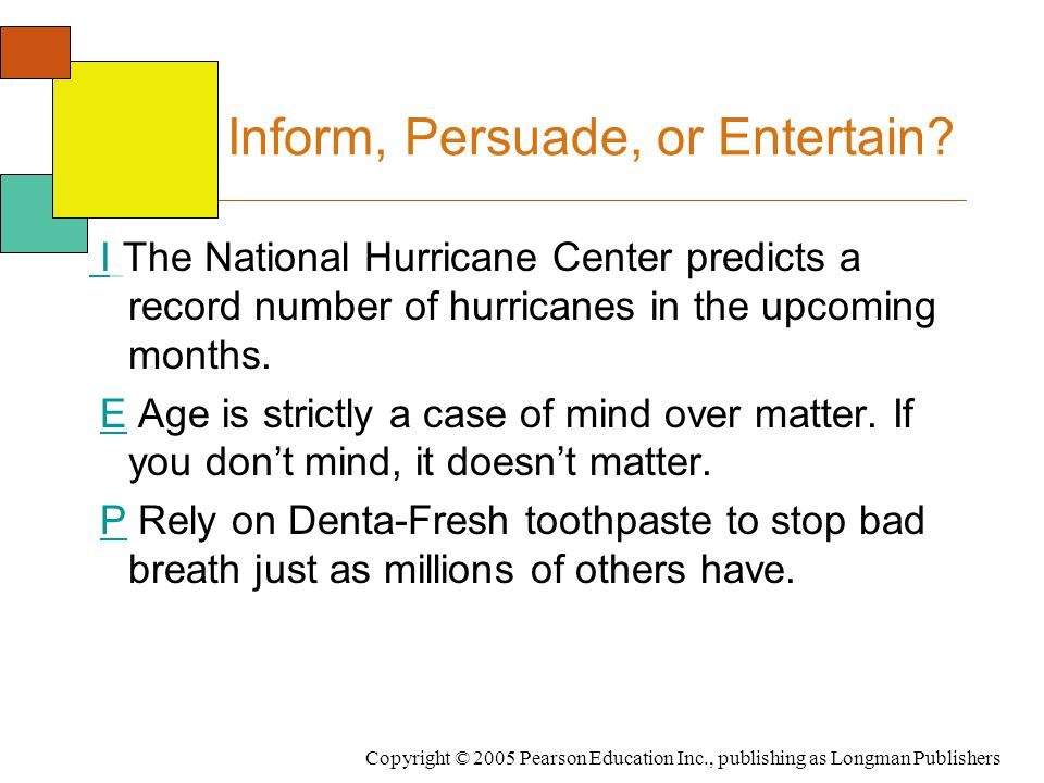 Copyright © 2005 Pearson Education Inc., publishing as Longman Publishers Inform, Persuade, or Entertain? I The National Hurricane Center predicts a r