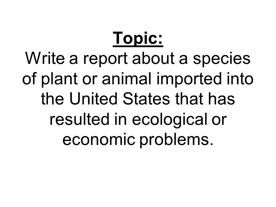 Topic: Write a report about a species of plant or animal imported into the United States that has resulted in ecological or economic problems.