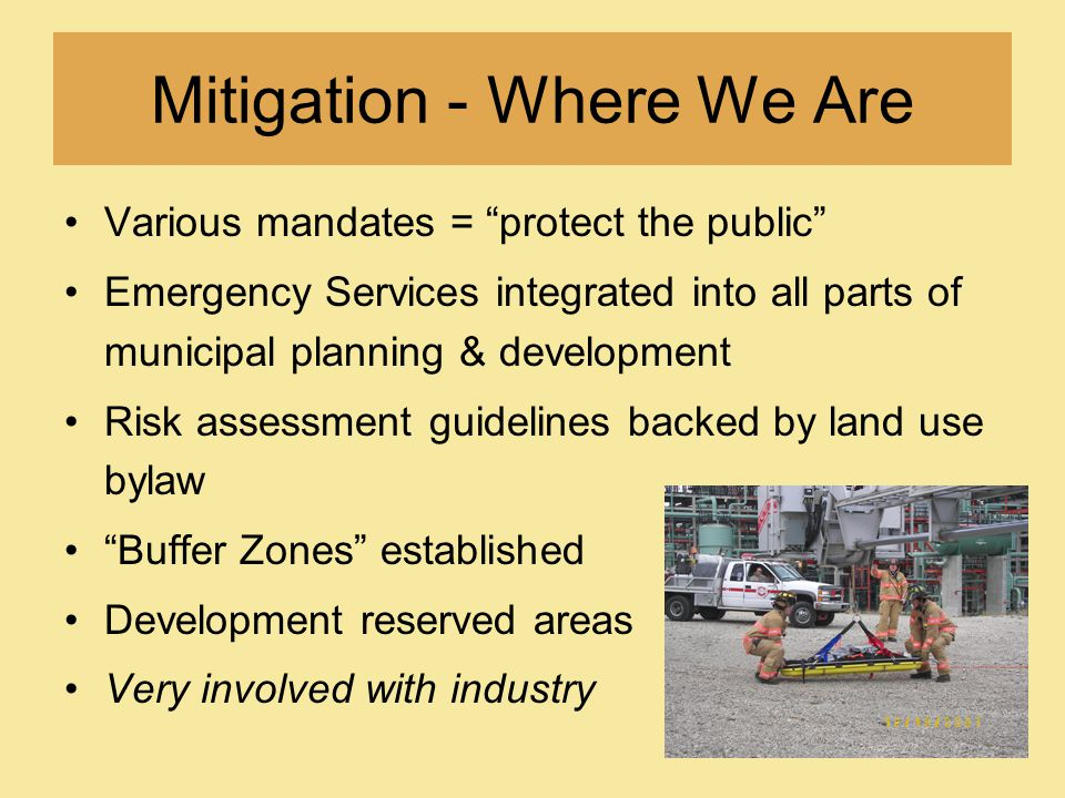 Mitigation - Where We Are Various mandates = protect the public Emergency Services integrated into all parts of municipal planning & development Risk assessment guidelines backed by land use bylaw Buffer Zones established Development reserved areas Very involved with industry