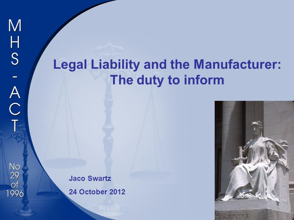 Legal Liability and the Manufacturer: The duty to inform Jaco Swartz 24 October 2012