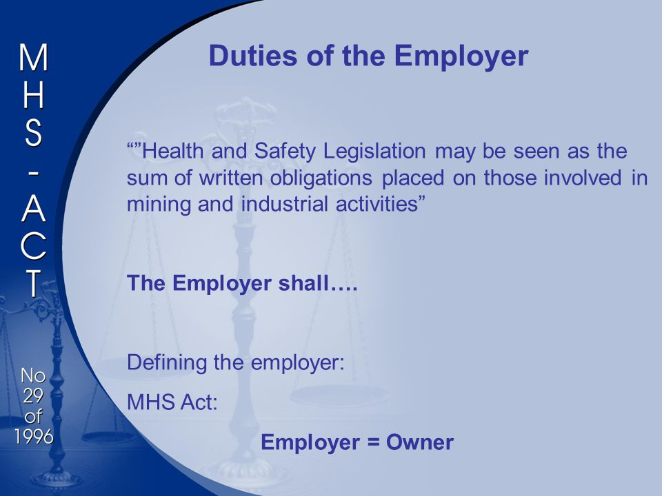 Duties of the Employer Health and Safety Legislation may be seen as the sum of written obligations placed on those involved in mining and industrial activities The Employer shall….