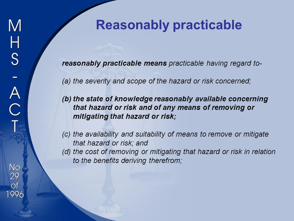 Reasonably practicable reasonably practicable means practicable having regard to- (a)the severity and scope of the hazard or risk concerned; (b)the state of knowledge reasonably available concerning that hazard or risk and of any means of removing or mitigating that hazard or risk; (c)the availability and suitability of means to remove or mitigate that hazard or risk; and (d)the cost of removing or mitigating that hazard or risk in relation to the benefits deriving therefrom;