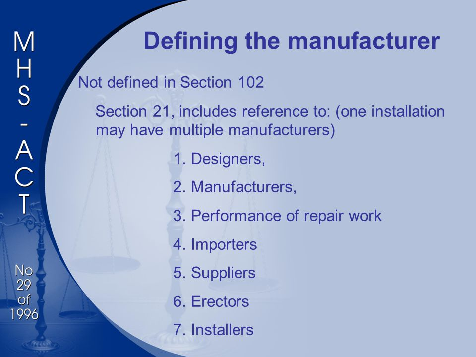 Defining the manufacturer Not defined in Section 102 Section 21, includes reference to: (one installation may have multiple manufacturers) 1.Designers, 2.Manufacturers, 3.Performance of repair work 4.Importers 5.Suppliers 6.Erectors 7.Installers