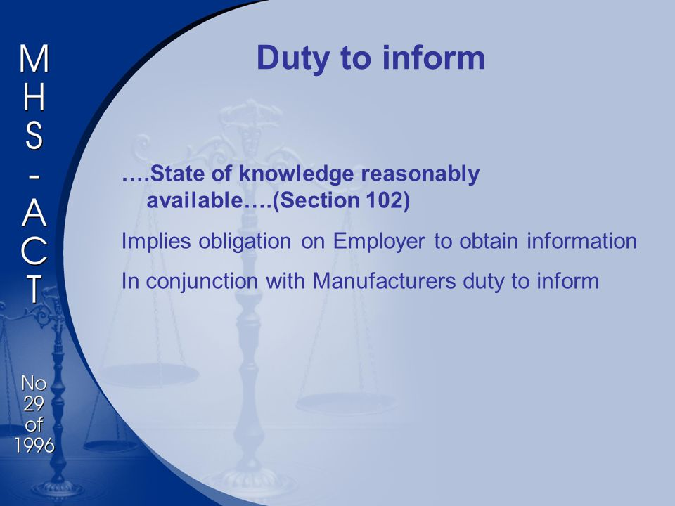 Duty to inform ….State of knowledge reasonably available….(Section 102) Implies obligation on Employer to obtain information In conjunction with Manufacturers duty to inform