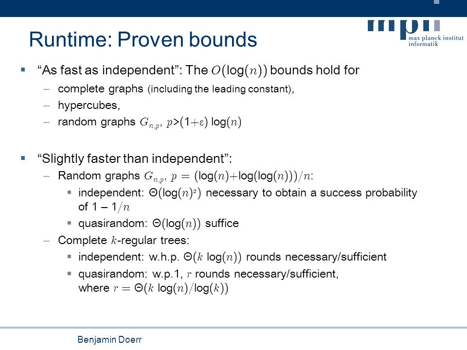 Benjamin Doerr Runtime: Proven bounds  As fast as independent : The O ( log ( n )) bounds hold for – complete graphs (including the leading constant), – hypercubes, – random graphs G n, p, p  ( 1 + Ɛ ) log ( n )  Slightly faster than independent : – Random graphs G n, p, p = ( log ( n )+ log ( log ( n )))/ n :  independent: Θ ( log ( n ) 2 ) necessary to obtain a success probability of 1 – 1 / n  quasirandom: Θ ( log ( n )) suffice – Complete k -regular trees:  independent: w.h.p.