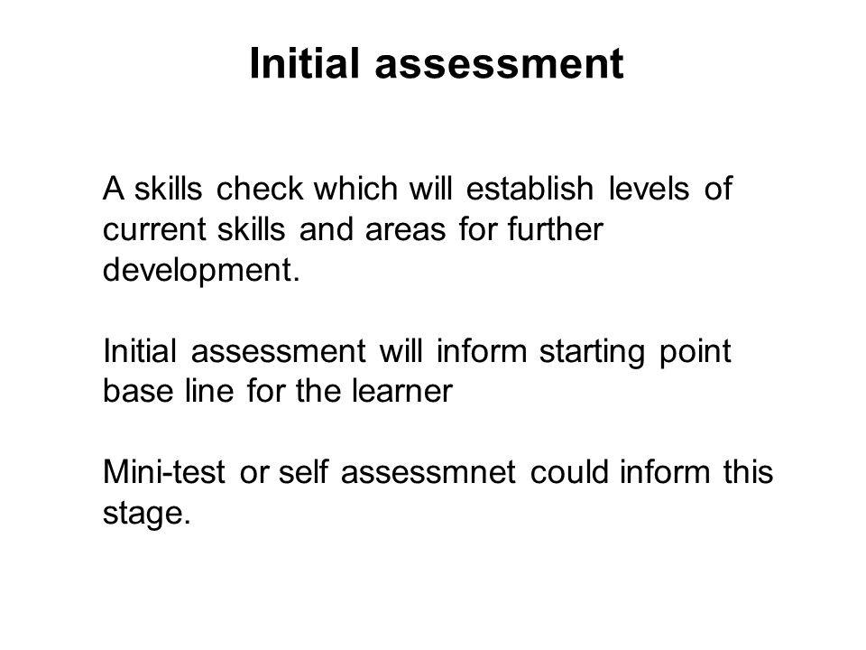 Initial assessment A skills check which will establish levels of current skills and areas for further development. Initial assessment will inform star