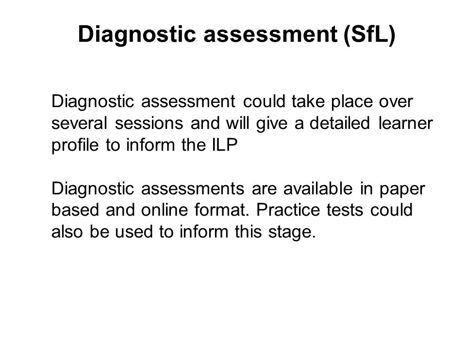 Diagnostic assessment (SfL) Diagnostic assessment could take place over several sessions and will give a detailed learner profile to inform the ILP Di