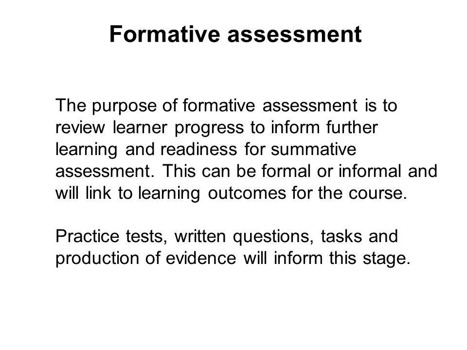 Formative assessment The purpose of formative assessment is to review learner progress to inform further learning and readiness for summative assessme