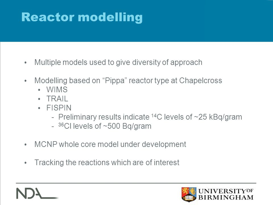 Reactor modelling Multiple models used to give diversity of approach Modelling based on Pippa reactor type at Chapelcross WIMS TRAIL FISPIN -Preliminary results indicate 14 C levels of ~25 kBq/gram - 36 Cl levels of ~500 Bq/gram MCNP whole core model under development Tracking the reactions which are of interest