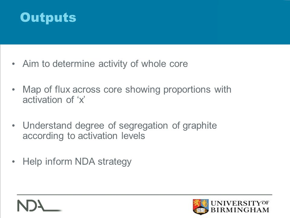 Outputs Aim to determine activity of whole core Map of flux across core showing proportions with activation of 'x' Understand degree of segregation of graphite according to activation levels Help inform NDA strategy
