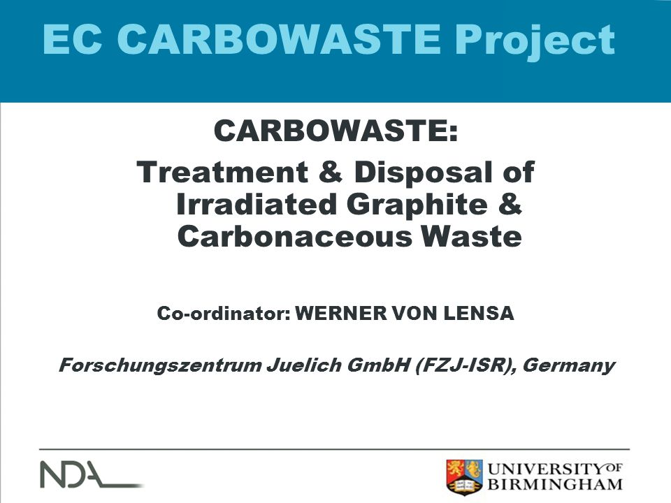 EC CARBOWASTE Project CARBOWASTE: Treatment & Disposal of Irradiated Graphite & Carbonaceous Waste Co-ordinator: WERNER VON LENSA Forschungszentrum Juelich GmbH (FZJ-ISR), Germany