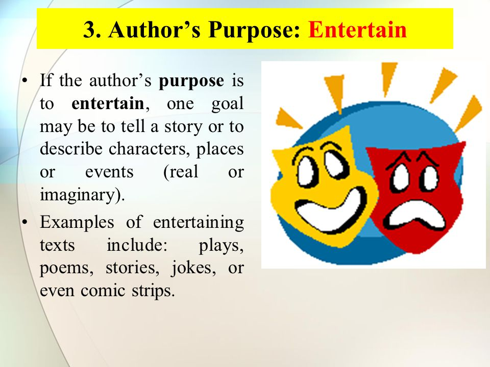 3. Author's Purpose: Entertain If the author's purpose is to entertain, one goal may be to tell a story or to describe characters, places or events (r