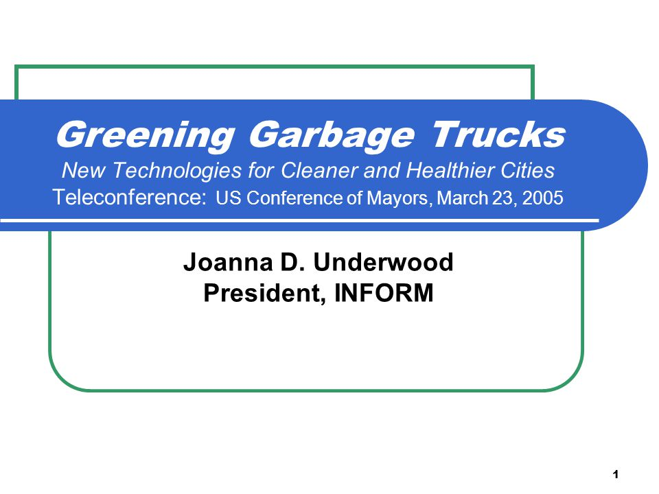 1 Greening Garbage Trucks New Technologies for Cleaner and Healthier Cities Teleconference: US Conference of Mayors, March 23, 2005 Joanna D.