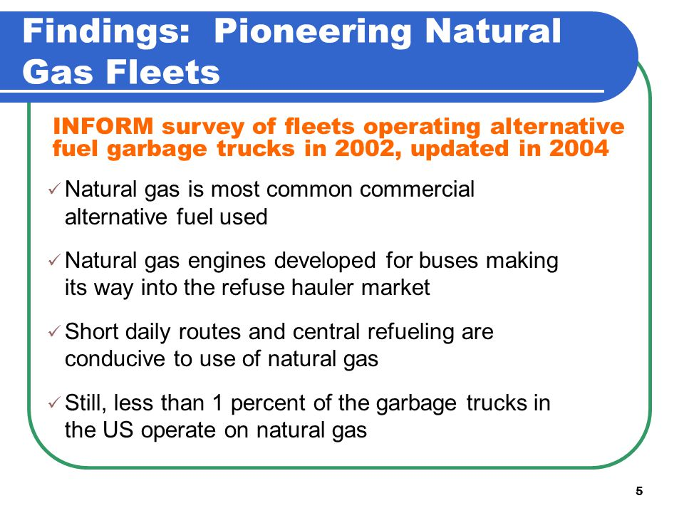 5 Findings: Pioneering Natural Gas Fleets Natural gas is most common commercial alternative fuel used Natural gas engines developed for buses making its way into the refuse hauler market Short daily routes and central refueling are conducive to use of natural gas Still, less than 1 percent of the garbage trucks in the US operate on natural gas INFORM survey of fleets operating alternative fuel garbage trucks in 2002, updated in 2004