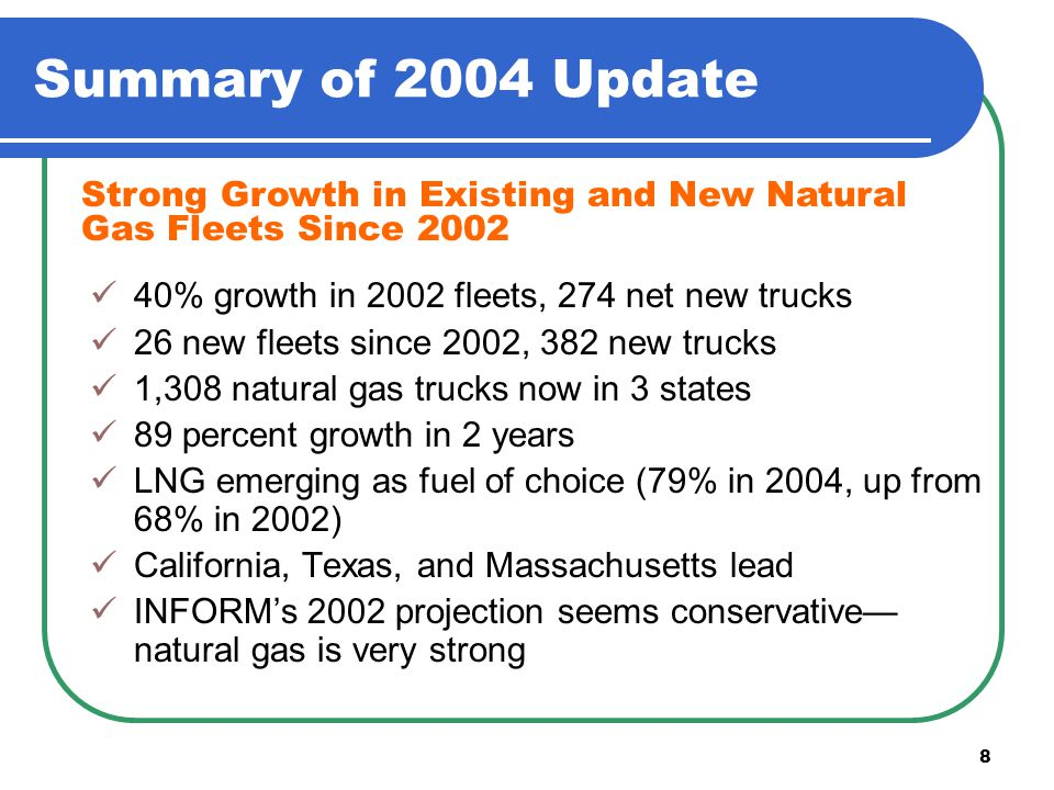 8 Summary of 2004 Update 40% growth in 2002 fleets, 274 net new trucks 26 new fleets since 2002, 382 new trucks 1,308 natural gas trucks now in 3 states 89 percent growth in 2 years LNG emerging as fuel of choice (79% in 2004, up from 68% in 2002) California, Texas, and Massachusetts lead INFORM's 2002 projection seems conservative— natural gas is very strong Strong Growth in Existing and New Natural Gas Fleets Since 2002