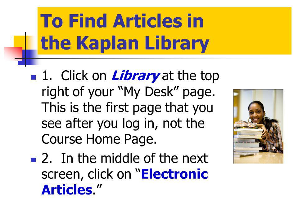 To Find Articles in the Kaplan Library 1. Click on Library at the top right of your My Desk page.