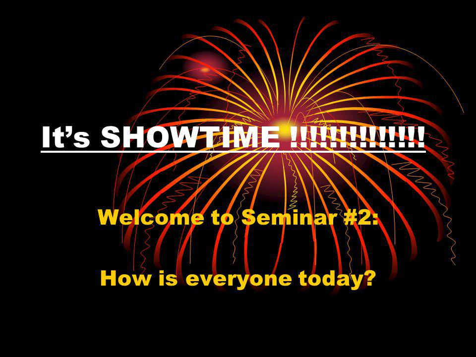 It's SHOWTIME !!!!!!!!!!!!!! Welcome to Seminar #2: How is everyone today