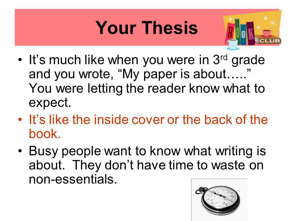 Your Thesis It's much like when you were in 3 rd grade and you wrote, My paper is about….. You were letting the reader know what to expect.